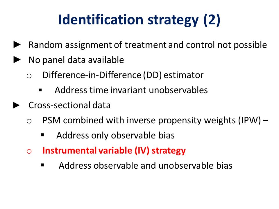 Identification strategy (2) ► Random assignment of treatment and control not possible ► No panel data available o Difference-in-Difference (DD) estimator  Address time invariant unobservables ► Cross-sectional data o PSM combined with inverse propensity weights (IPW) –  Address only observable bias o Instrumental variable (IV) strategy  Address observable and unobservable bias