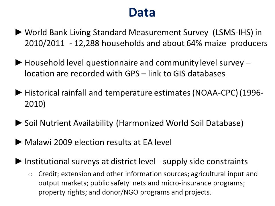 Data ► World Bank Living Standard Measurement Survey (LSMS-IHS) in 2010/2011 - 12,288 households and about 64% maize producers ► Household level questionnaire and community level survey – location are recorded with GPS – link to GIS databases ► Historical rainfall and temperature estimates (NOAA-CPC) (1996- 2010) ► Soil Nutrient Availability (Harmonized World Soil Database) ► Malawi 2009 election results at EA level ► Institutional surveys at district level - supply side constraints o Credit; extension and other information sources; agricultural input and output markets; public safety nets and micro-insurance programs; property rights; and donor/NGO programs and projects.