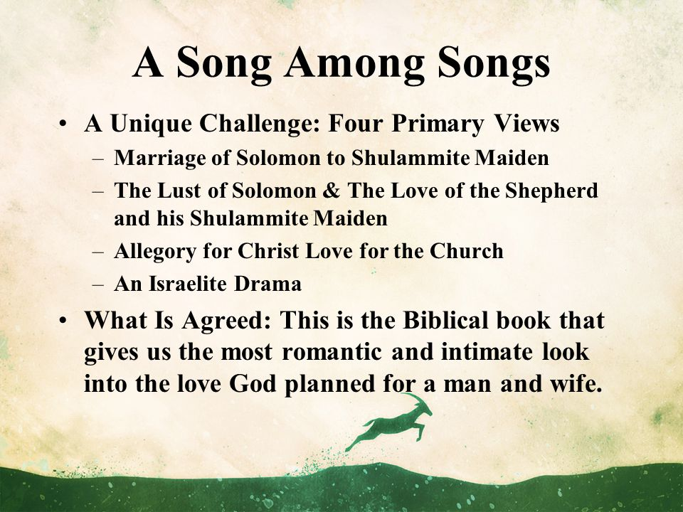 A Song Among Songs A Unique Challenge: Four Primary Views –Marriage of Solomon to Shulammite Maiden –The Lust of Solomon & The Love of the Shepherd and his Shulammite Maiden –Allegory for Christ Love for the Church –An Israelite Drama What Is Agreed: This is the Biblical book that gives us the most romantic and intimate look into the love God planned for a man and wife.