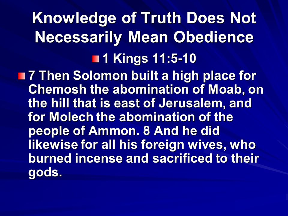 Knowledge of Truth Does Not Necessarily Mean Obedience 1 Kings 11:5-10 7 Then Solomon built a high place for Chemosh the abomination of Moab, on the hill that is east of Jerusalem, and for Molech the abomination of the people of Ammon.