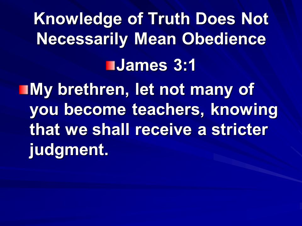 Knowledge of Truth Does Not Necessarily Mean Obedience James 3:1 My brethren, let not many of you become teachers, knowing that we shall receive a stricter judgment.