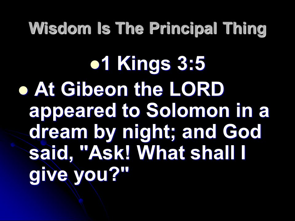 Wisdom Is The Principal Thing 1 Kings 3:5 1 Kings 3:5 At Gibeon the LORD appeared to Solomon in a dream by night; and God said, Ask.