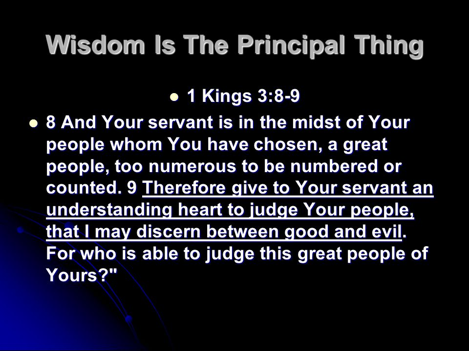 Wisdom Is The Principal Thing 1 Kings 3:8-9 1 Kings 3:8-9 8 And Your servant is in the midst of Your people whom You have chosen, a great people, too numerous to be numbered or counted.