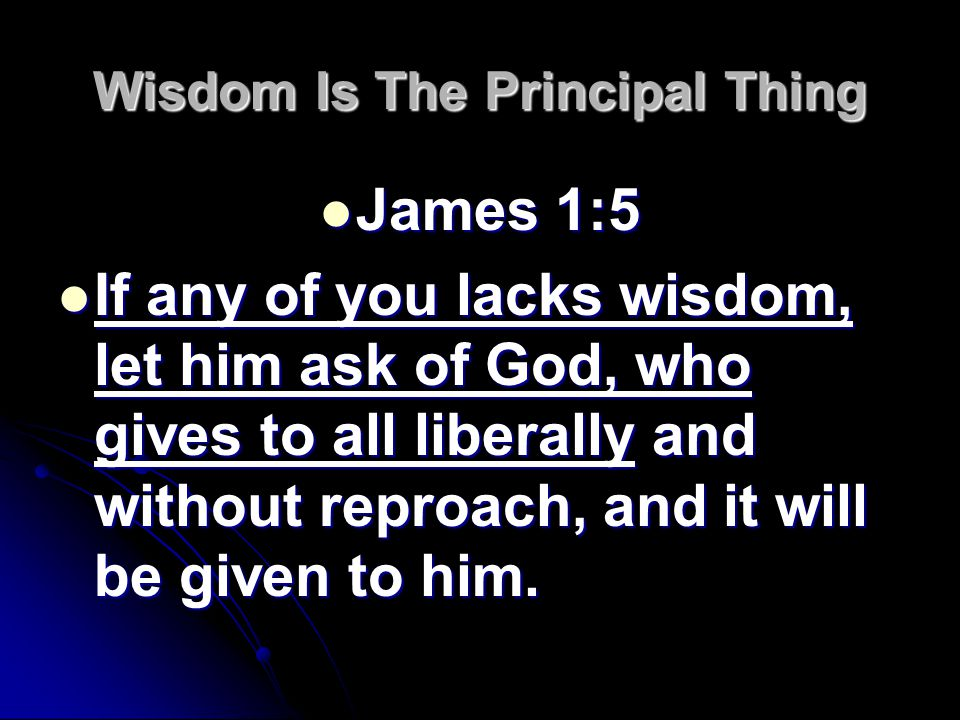 Wisdom Is The Principal Thing James 1:5 James 1:5 If any of you lacks wisdom, let him ask of God, who gives to all liberally and without reproach, and it will be given to him.
