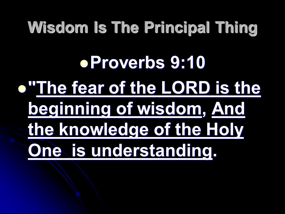 Wisdom Is The Principal Thing Proverbs 9:10 Proverbs 9:10 The fear of the LORD is the beginning of wisdom, And the knowledge of the Holy One is understanding.