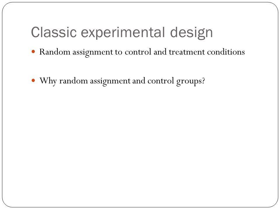 Classic experimental design Random assignment helps with internal validity Some threats to internal validity: Experimenter/Subject expectation Mortality bias Is there an attrition bias such that subjects later in the research process are no longer representative of the larger initial group.