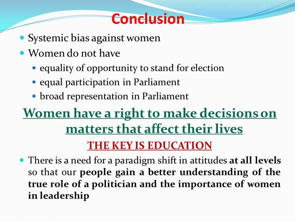 Conclusion Systemic bias against women Women do not have equality of opportunity to stand for election equal participation in Parliament broad represe