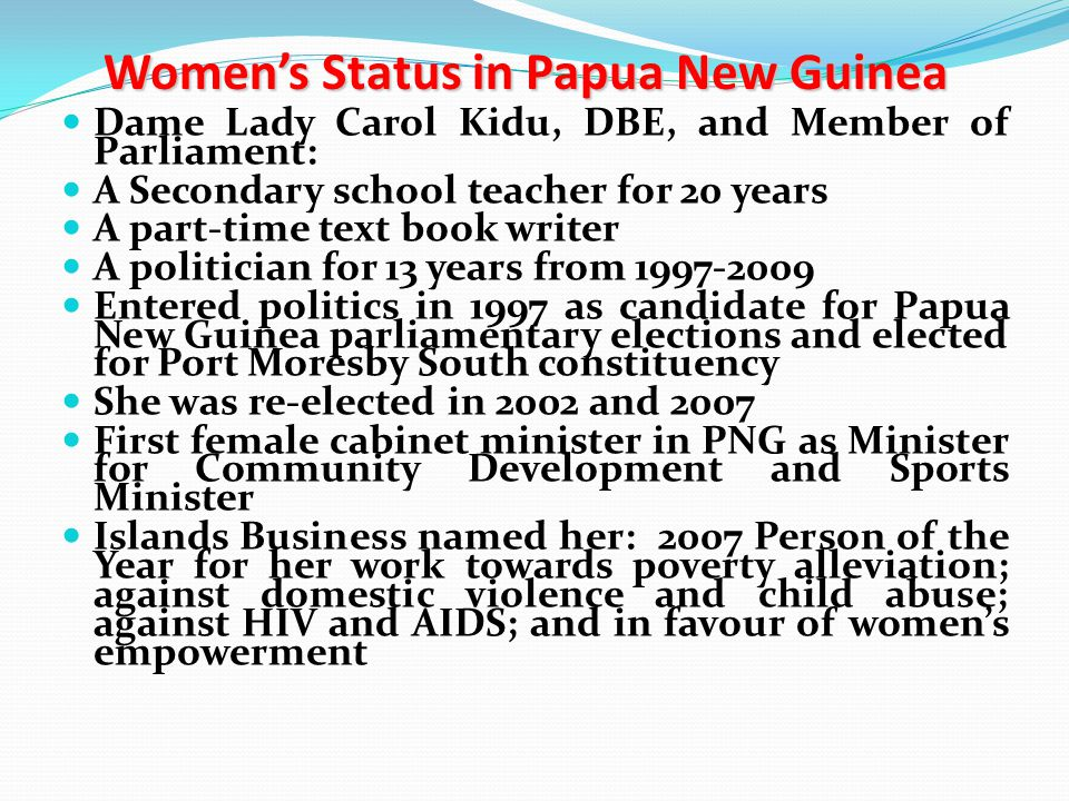 Women's Status in Papua New Guinea Politics is not an easy road Female candidate after 2002 election – perhaps the worst election in PNG's history Dame Kidu established the following programmes/projects: CODE Centre in Village BPW Scholarship Scheme for girls Ginigoada Business Development Foundation Moresby South Pre-School Association