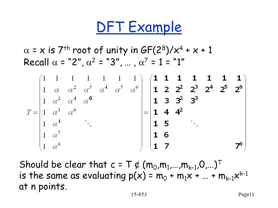 15-853Page11 DFT Example  = x is 7 th root of unity in GF(2 8 )/x 4 + x + 1 Recall  = 2 ,  2 = 3 , …,  7 = 1 = 1 Should be clear that c = T ¢ (m 0,m 1,…,m k-1,0,…) T is the same as evaluating p(x) = m 0 + m 1 x + … + m k-1 x k-1 at n points.
