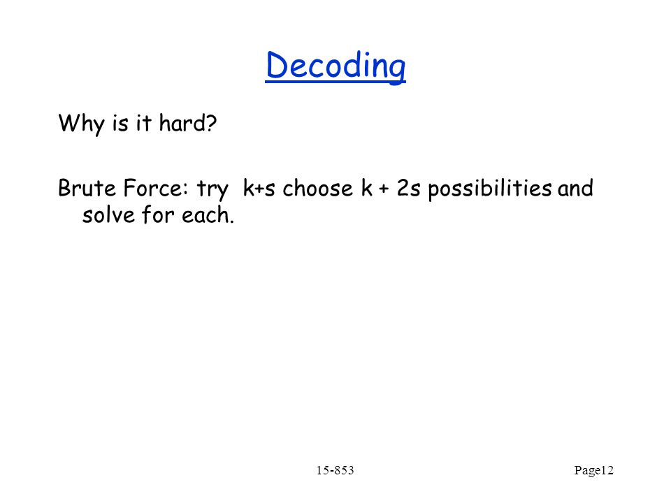 15-853Page12 Decoding Why is it hard? Brute Force: try k+s choose k + 2s possibilities and solve for each.