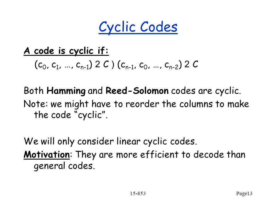 15-853Page13 Cyclic Codes A code is cyclic if: (c 0, c 1, …, c n-1 ) 2 C ) (c n-1, c 0, …, c n-2 ) 2 C Both Hamming and Reed-Solomon codes are cyclic.