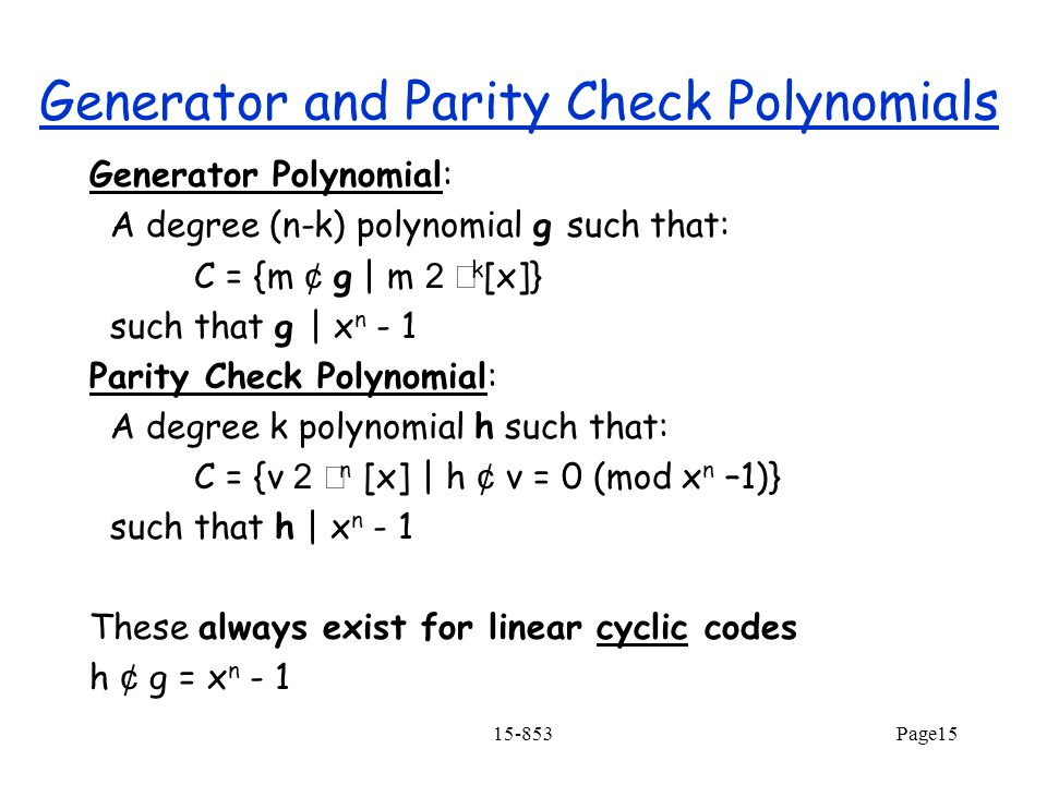 15-853Page15 Generator and Parity Check Polynomials Generator Polynomial: A degree (n-k) polynomial g such that: C = {m ¢ g   m 2  k [x]} such that g   x n - 1 Parity Check Polynomial: A degree k polynomial h such that: C = {v 2  n [x]   h ¢ v = 0 (mod x n –1)} such that h   x n - 1 These always exist for linear cyclic codes h ¢ g = x n - 1