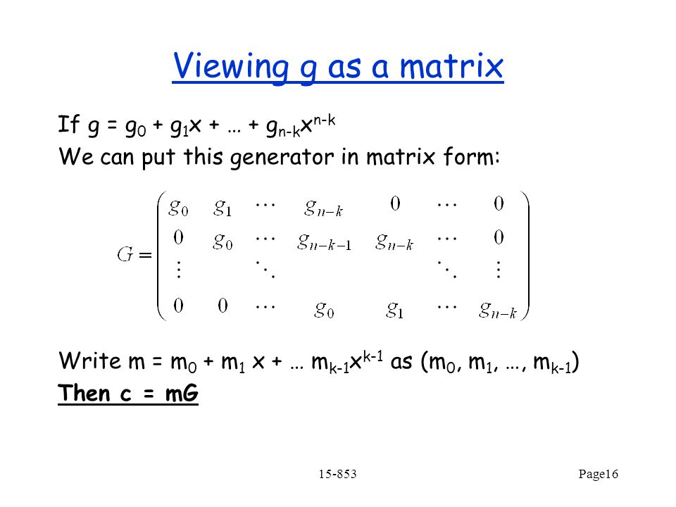 15-853Page16 Viewing g as a matrix If g = g 0 + g 1 x + … + g n-k x n-k We can put this generator in matrix form: Write m = m 0 + m 1 x + … m k-1 x k-