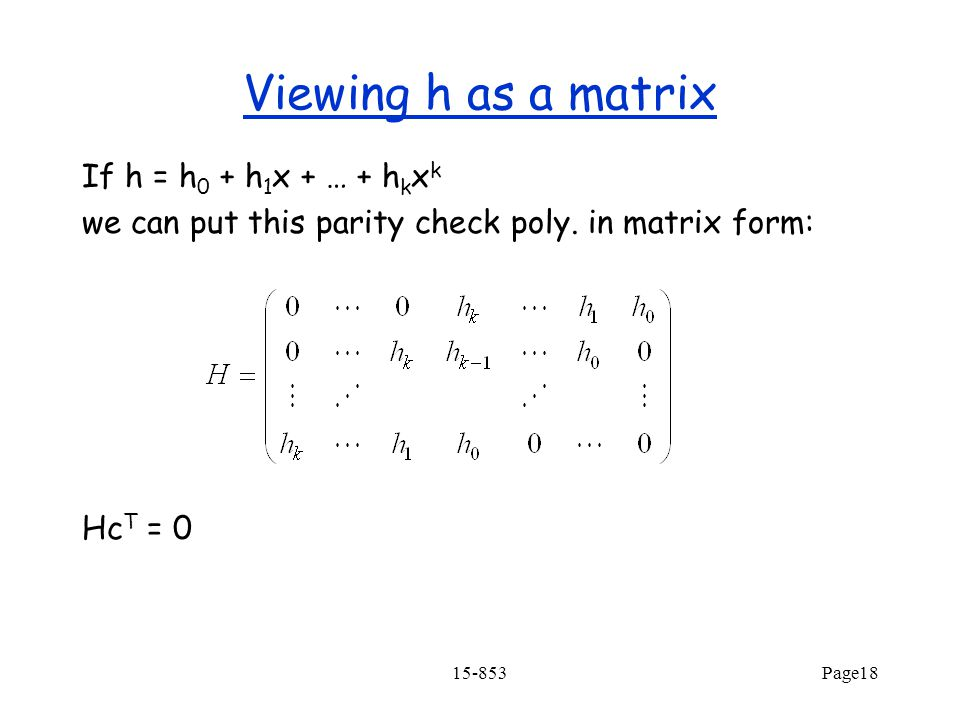 15-853Page18 Viewing h as a matrix If h = h 0 + h 1 x + … + h k x k we can put this parity check poly. in matrix form: Hc T = 0