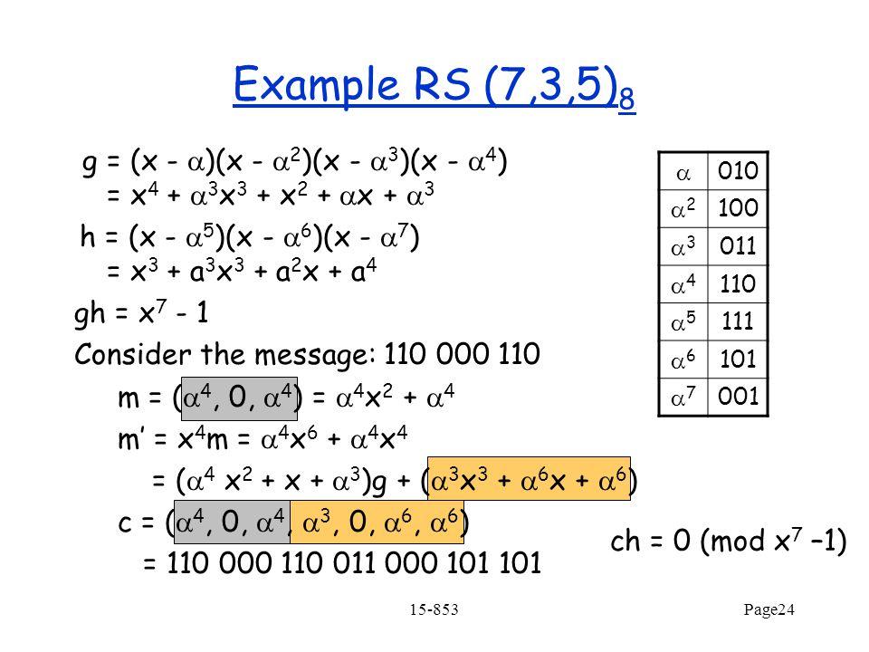 15-853Page24 Example RS (7,3,5) 8 g = (x -  )(x -  2 )(x -  3 )(x -  4 ) = x 4 +  3 x 3 + x 2 +  x +  3 h = (x -  5 )(x -  6 )(x -  7 ) = x 3 + a 3 x 3 + a 2 x + a 4 gh = x 7 - 1 Consider the message: 110 000 110 m = (  4, 0,  4 ) =  4 x 2 +  4 m' = x 4 m =  4 x 6 +  4 x 4 = (  4 x 2 + x +  3 )g + (  3 x 3 +  6 x +  6 ) c = (  4, 0,  4,  3, 0,  6,  6 ) = 110 000 110 011 000 101 101  010 22 100 33 011 44 110 55 111 66 101 77 001 ch = 0 (mod x 7 –1)