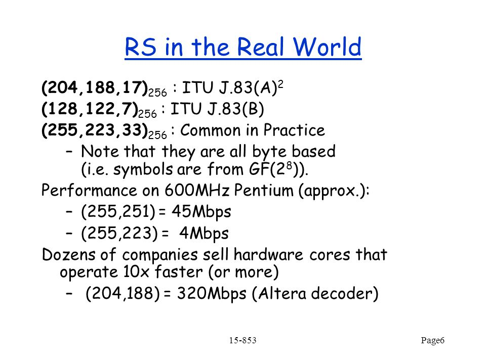 15-853Page6 RS in the Real World (204,188,17) 256 : ITU J.83(A) 2 (128,122,7) 256 : ITU J.83(B) (255,223,33) 256 : Common in Practice –Note that they are all byte based (i.e.