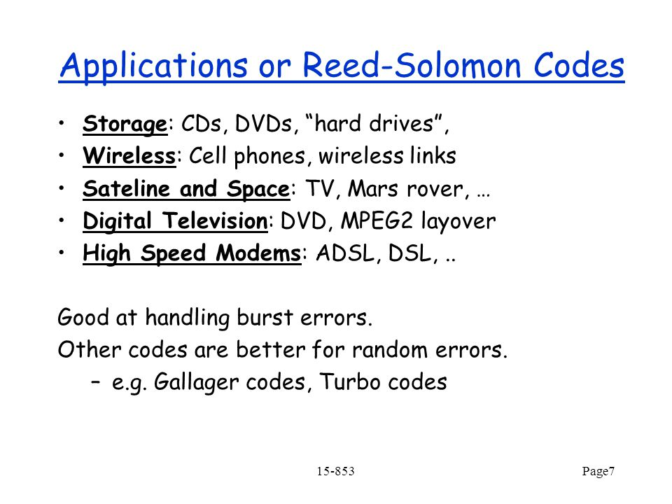 15-853Page7 Applications or Reed-Solomon Codes Storage: CDs, DVDs, hard drives , Wireless: Cell phones, wireless links Sateline and Space: TV, Mars rover, … Digital Television: DVD, MPEG2 layover High Speed Modems: ADSL, DSL,..