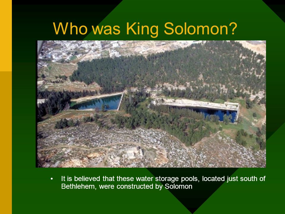 It is believed that these water storage pools, located just south of Bethlehem, were constructed by Solomon Who was King Solomon