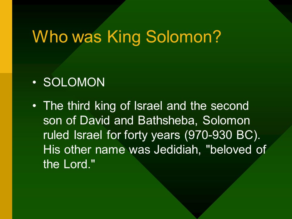 SOLOMON The third king of Israel and the second son of David and Bathsheba, Solomon ruled Israel for forty years (970-930 BC).