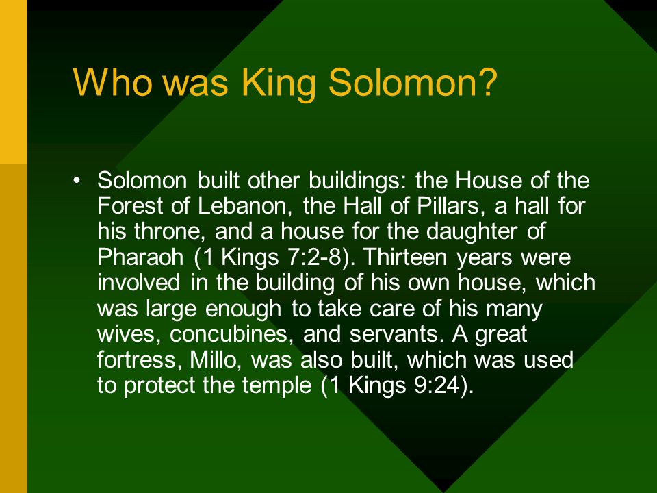 Solomon built other buildings: the House of the Forest of Lebanon, the Hall of Pillars, a hall for his throne, and a house for the daughter of Pharaoh (1 Kings 7:2-8).