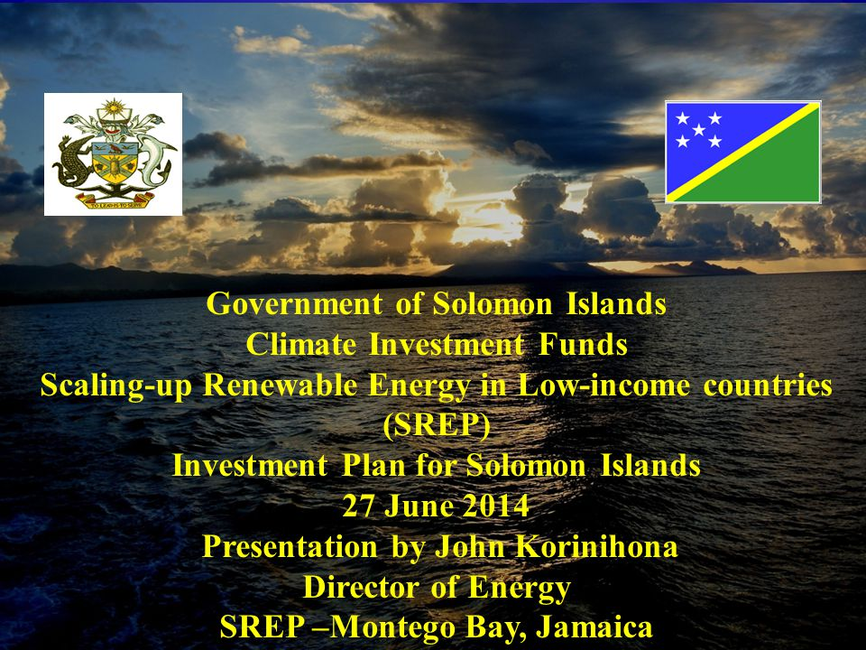 Climate Investment Funds SCALING-UP RENEWABLE ENERGY IN LOW- INCOME COUNTRIES (SREP) Investment Plan for Solomon Islands June 2014 Government of Solomon Islands Climate Investment Funds Scaling-up Renewable Energy in Low-income countries (SREP) Investment Plan for Solomon Islands 27 June 2014 Presentation by John Korinihona Director of Energy SREP –Montego Bay, Jamaica