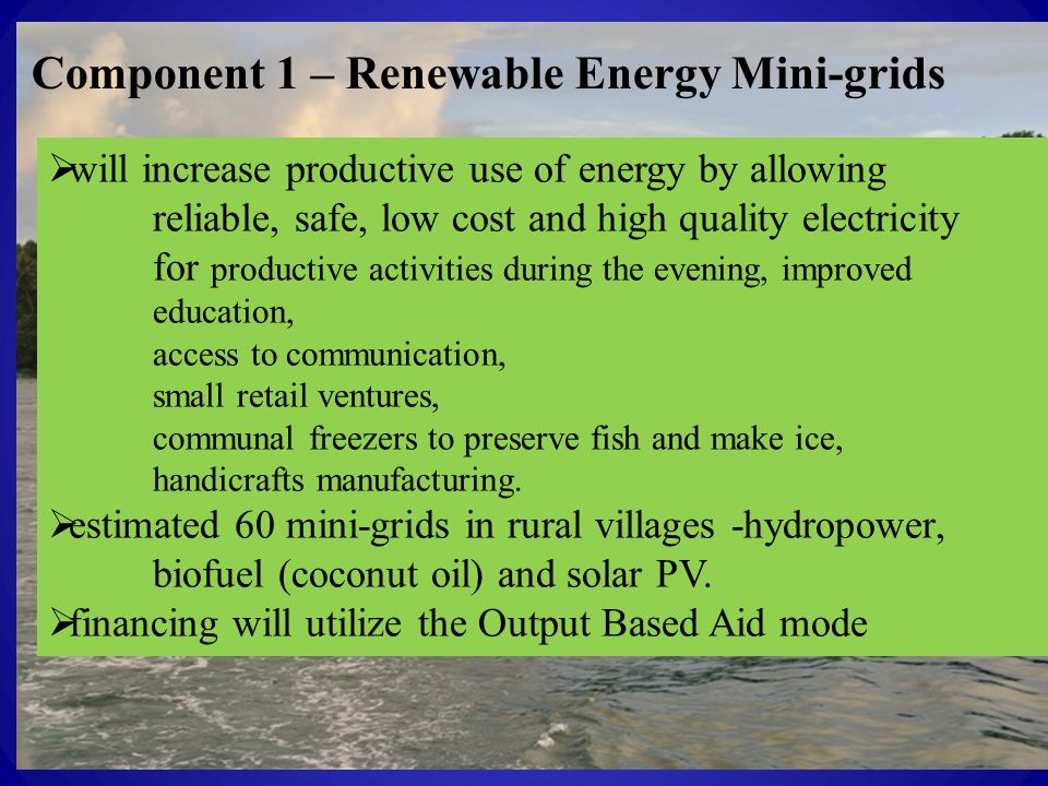 Component 1 – Renewable Energy Mini-grids  will increase productive use of energy by allowing reliable, safe, low cost and high quality electricity for productive activities during the evening, improved education, access to communication, small retail ventures, communal freezers to preserve fish and make ice, handicrafts manufacturing.