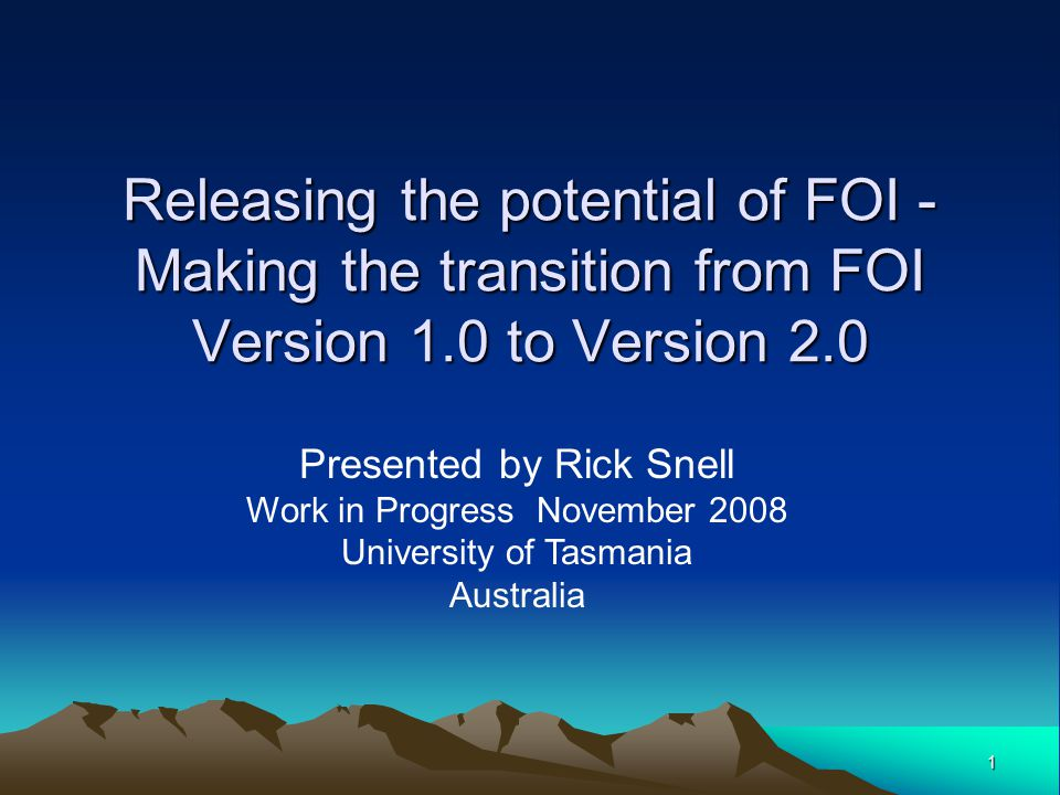 1 Releasing the potential of FOI - Making the transition from FOI Version 1.0 to Version 2.0 Presented by Rick Snell Work in Progress November 2008 University of Tasmania Australia