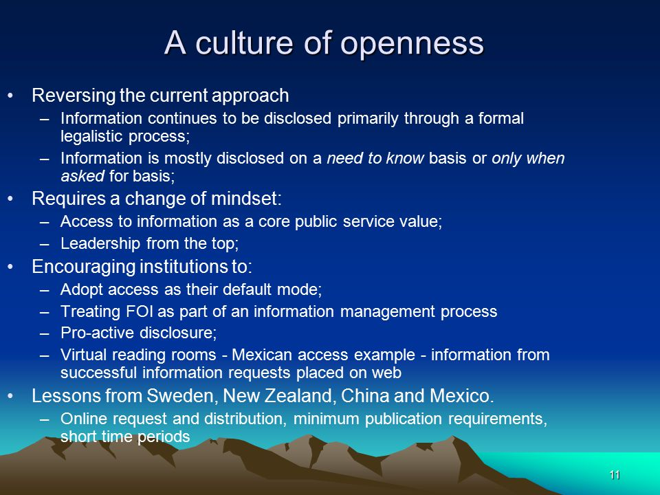 11 A culture of openness Reversing the current approach –Information continues to be disclosed primarily through a formal legalistic process; –Informa