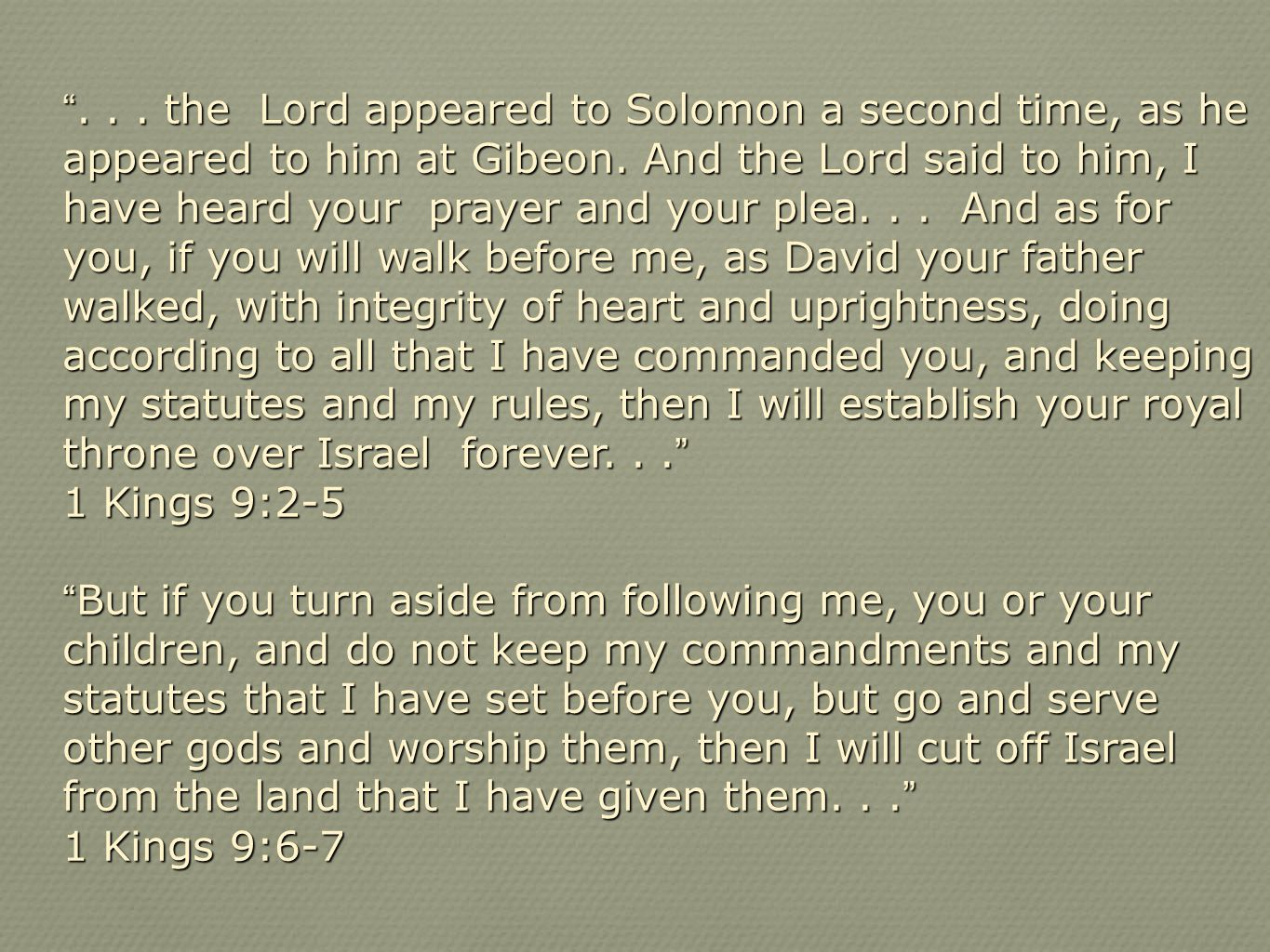 """... the Lord appeared to Solomon a second time, as he appeared to him at Gibeon. And the Lord said to him, I have heard your prayer and your plea..."