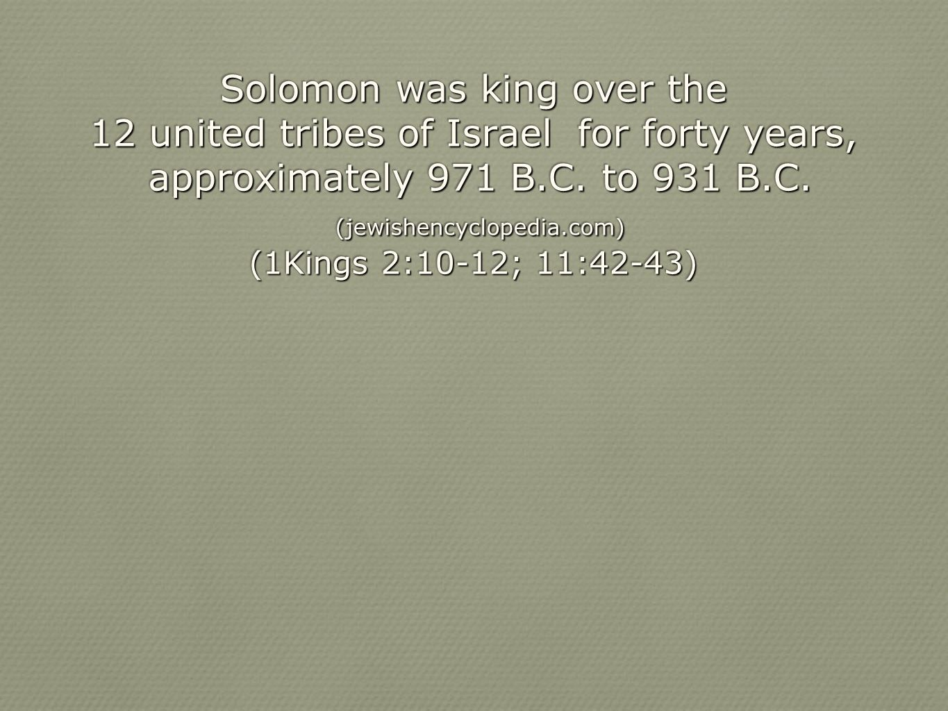 Solomon was king over the 12 united tribes of Israel for forty years, approximately 971 B.C. to 931 B.C. approximately 971 B.C. to 931 B.C. (jewishenc