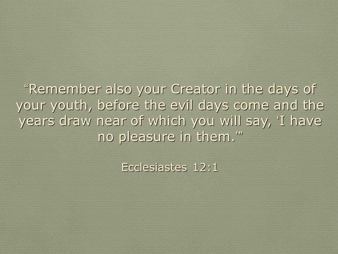 """ Remember also your Creator in the days of your youth, before the evil days come and the years draw near of which you will say, ' I have no pleasure"