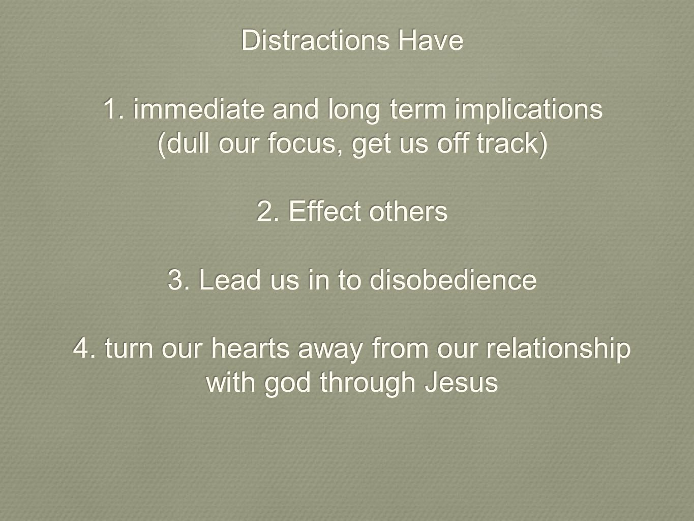 Distractions Have 1. immediate and long term implications (dull our focus, get us off track) 2. Effect others 3. Lead us in to disobedience 4. turn ou