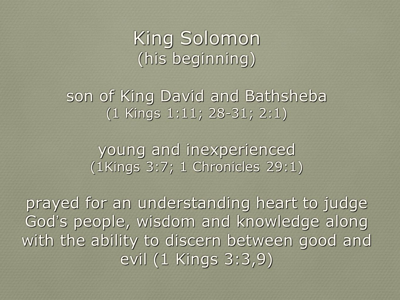 King Solomon (his beginning) son of King David and Bathsheba (1 Kings 1:11; 28-31; 2:1) young and inexperienced (1Kings 3:7; 1 Chronicles 29:1) prayed