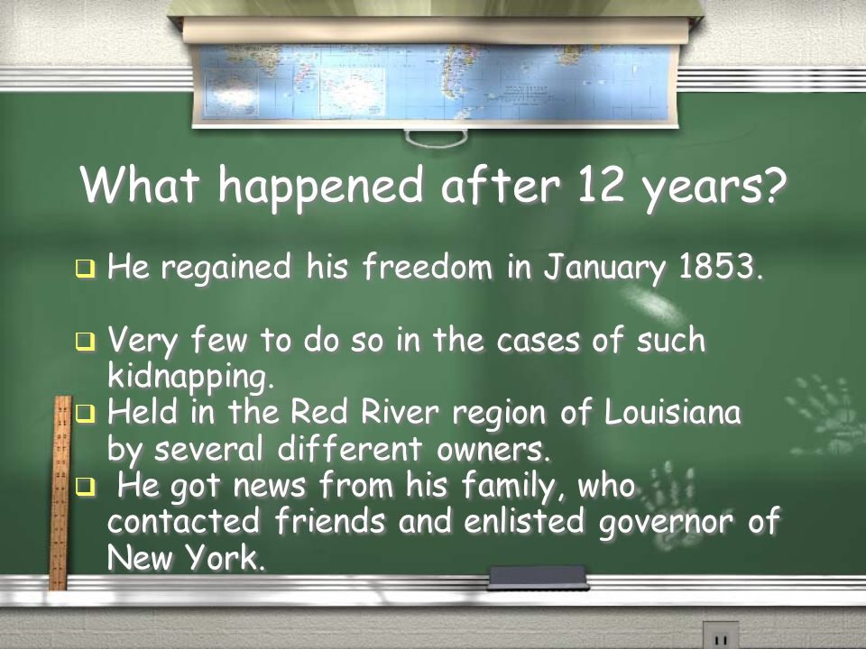 What happened after 12 years?  He regained his freedom in January 1853.  Very few to do so in the cases of such kidnapping.  Held in the Red River