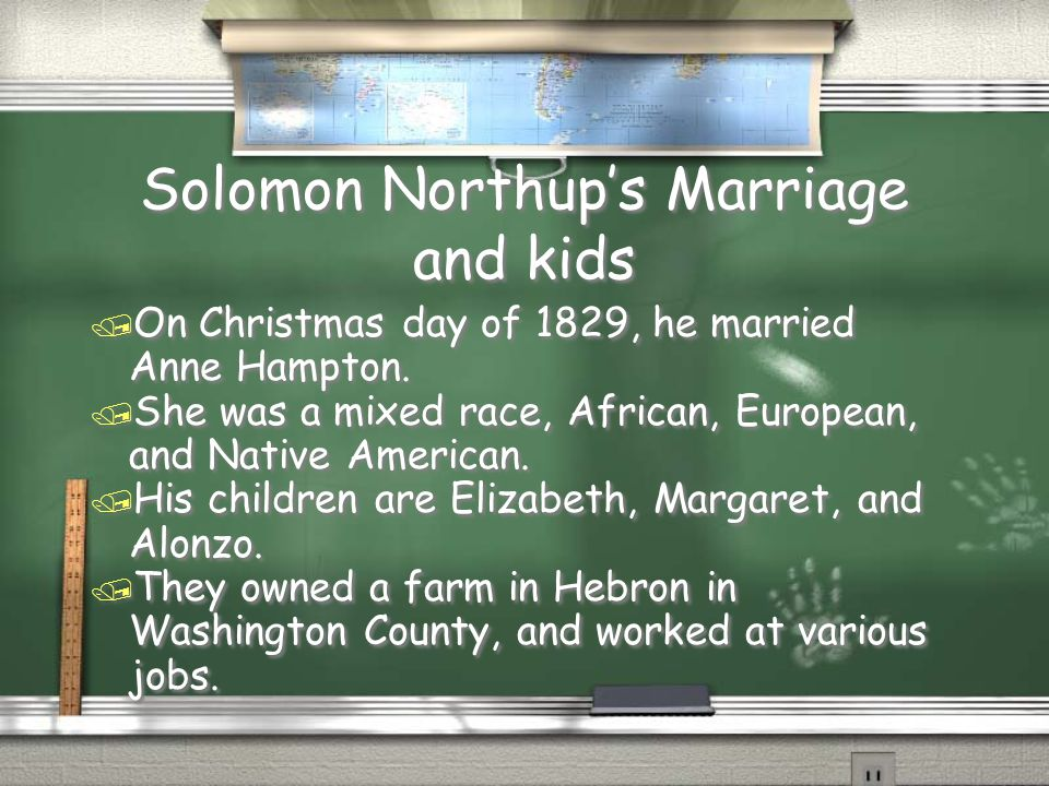 Solomon Northup's Marriage and kids / On Christmas day of 1829, he married Anne Hampton. / She was a mixed race, African, European, and Native America