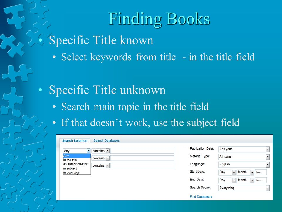 Finding Books Specific Title known Select keywords from title - in the title field Specific Title unknown Search main topic in the title field If that doesn't work, use the subject field