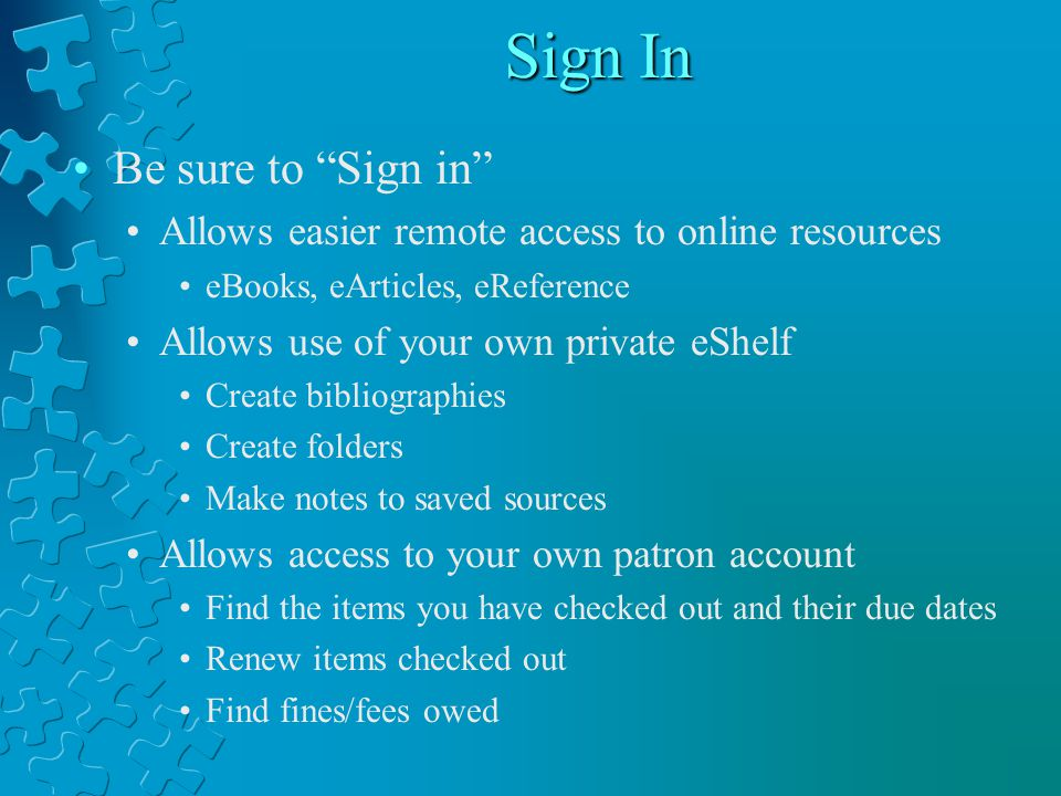 Sign In Be sure to Sign in Allows easier remote access to online resources eBooks, eArticles, eReference Allows use of your own private eShelf Create bibliographies Create folders Make notes to saved sources Allows access to your own patron account Find the items you have checked out and their due dates Renew items checked out Find fines/fees owed