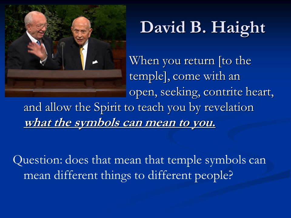 David B. Haight When you return [to the temple], come with an open, seeking, contrite heart, and allow the Spirit to teach you by revelation what the
