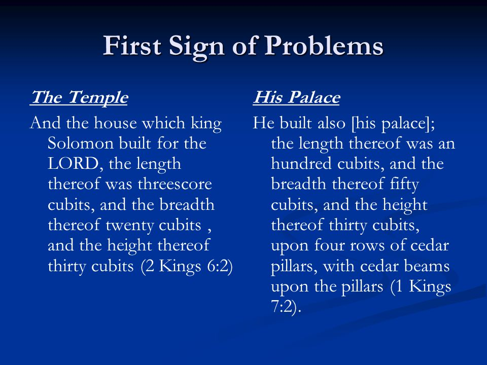 First Sign of Problems The Temple And the house which king Solomon built for the LORD, the length thereof was threescore cubits, and the breadth thereof twenty cubits, and the height thereof thirty cubits (2 Kings 6:2) His Palace He built also [his palace]; the length thereof was an hundred cubits, and the breadth thereof fifty cubits, and the height thereof thirty cubits, upon four rows of cedar pillars, with cedar beams upon the pillars (1 Kings 7:2).