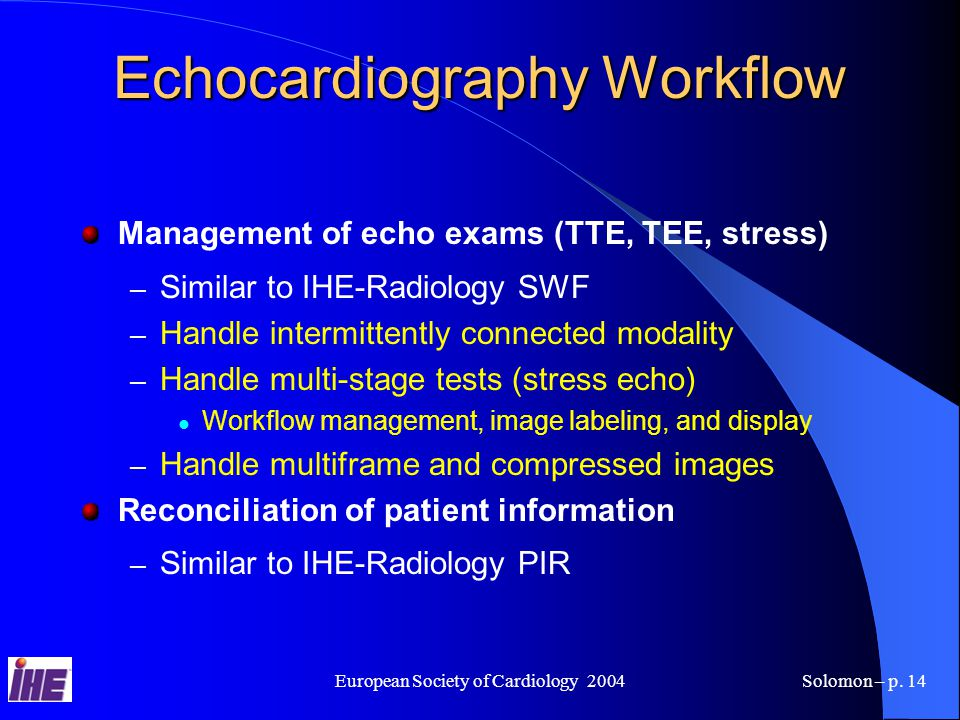 European Society of Cardiology 2004Solomon – p. 14 Echocardiography Workflow Management of echo exams (TTE, TEE, stress) – Similar to IHE-Radiology SW