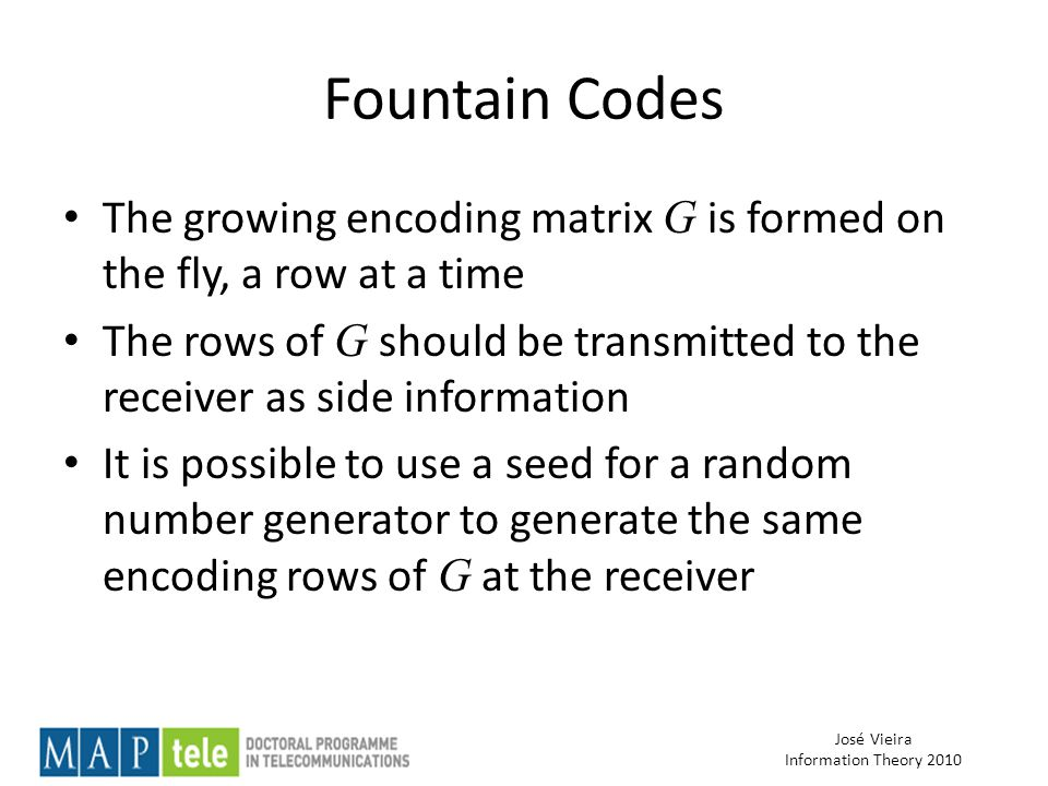 José Vieira Information Theory 2010 Fountain Codes The growing encoding matrix G is formed on the fly, a row at a time The rows of G should be transmitted to the receiver as side information It is possible to use a seed for a random number generator to generate the same encoding rows of G at the receiver
