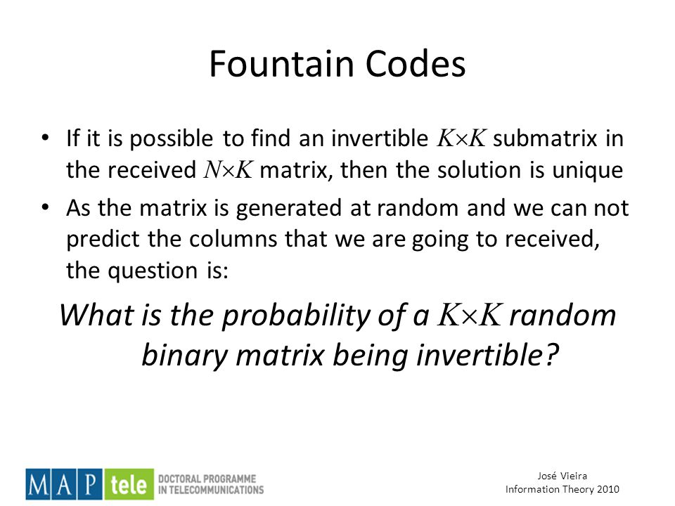 José Vieira Information Theory 2010 Fountain Codes If it is possible to find an invertible K  K submatrix in the received N  K matrix, then the solution is unique As the matrix is generated at random and we can not predict the columns that we are going to received, the question is: What is the probability of a K  K random binary matrix being invertible