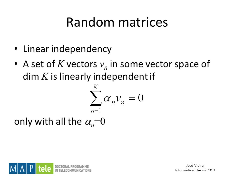 José Vieira Information Theory 2010 Random matrices Linear independency A set of K vectors v n in some vector space of dim K is linearly independent if only with all the  n =0