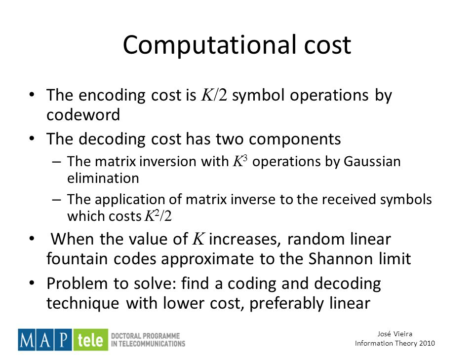 José Vieira Information Theory 2010 Computational cost The encoding cost is K/2 symbol operations by codeword The decoding cost has two components – The matrix inversion with K 3 operations by Gaussian elimination – The application of matrix inverse to the received symbols which costs K 2 /2 When the value of K increases, random linear fountain codes approximate to the Shannon limit Problem to solve: find a coding and decoding technique with lower cost, preferably linear