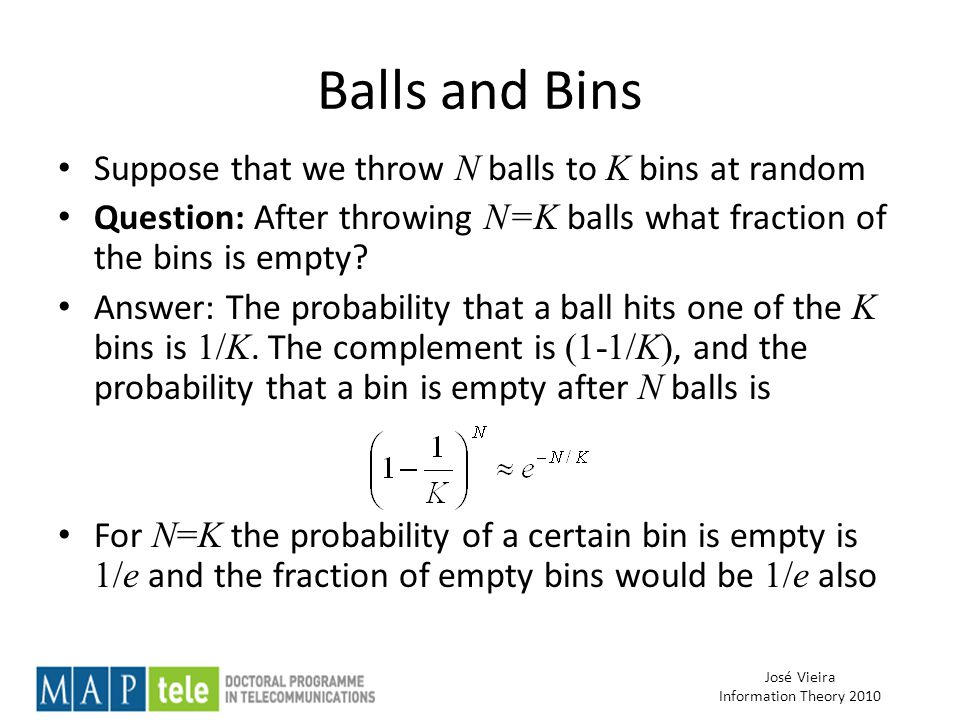 José Vieira Information Theory 2010 Balls and Bins Suppose that we throw N balls to K bins at random Question: After throwing N=K balls what fraction of the bins is empty.