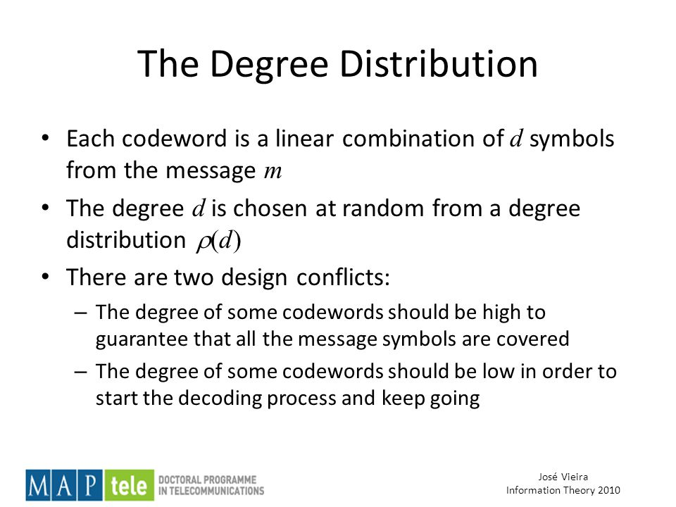 José Vieira Information Theory 2010 The Degree Distribution Each codeword is a linear combination of d symbols from the message m The degree d is chosen at random from a degree distribution  (d) There are two design conflicts: – The degree of some codewords should be high to guarantee that all the message symbols are covered – The degree of some codewords should be low in order to start the decoding process and keep going