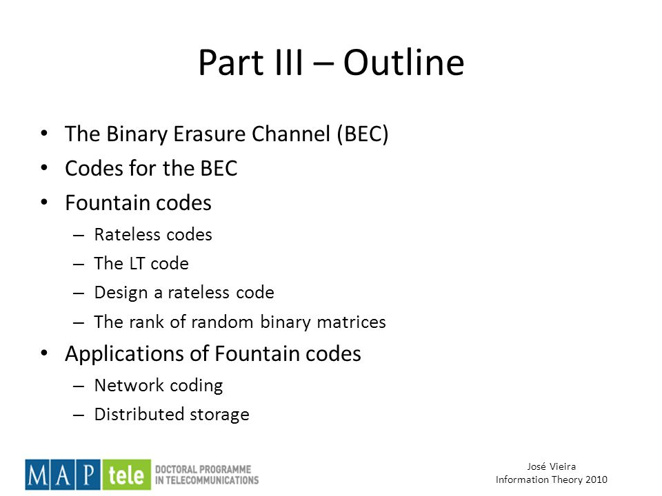 José Vieira Information Theory 2010 Part III – Outline The Binary Erasure Channel (BEC) Codes for the BEC Fountain codes – Rateless codes – The LT code – Design a rateless code – The rank of random binary matrices Applications of Fountain codes – Network coding – Distributed storage