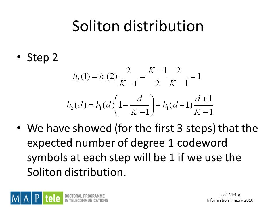 José Vieira Information Theory 2010 Soliton distribution Step 2 We have showed (for the first 3 steps) that the expected number of degree 1 codeword symbols at each step will be 1 if we use the Soliton distribution.
