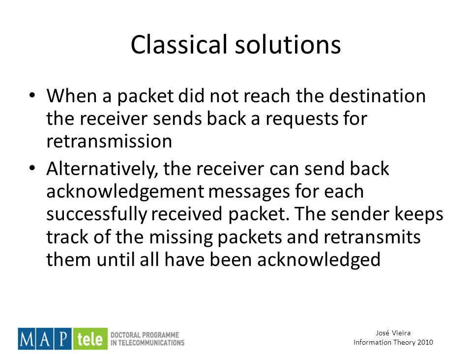 José Vieira Information Theory 2010 Classical solutions When a packet did not reach the destination the receiver sends back a requests for retransmission Alternatively, the receiver can send back acknowledgement messages for each successfully received packet.