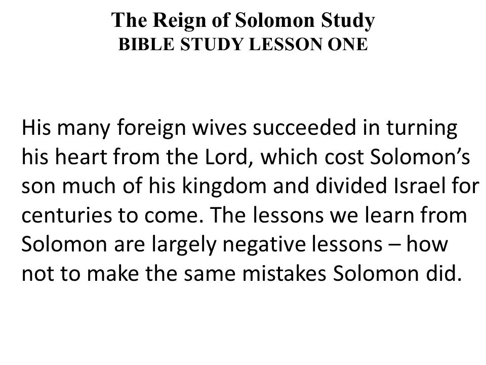 His many foreign wives succeeded in turning his heart from the Lord, which cost Solomon's son much of his kingdom and divided Israel for centuries to come.